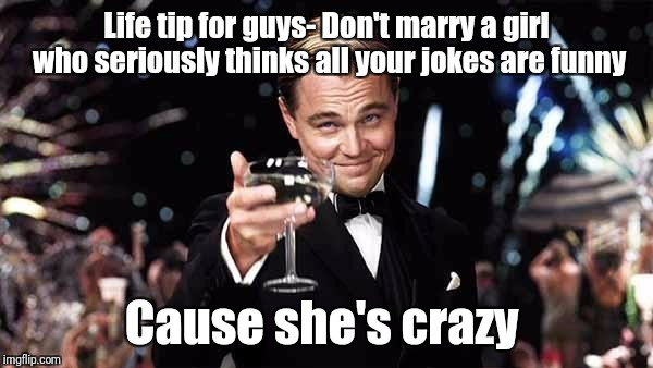 Life tip for guys- Don't marry a girl who seriously thinks all your jokes are funny Cause she's crazy | image tagged in leo dicaprio | made w/ Imgflip meme maker