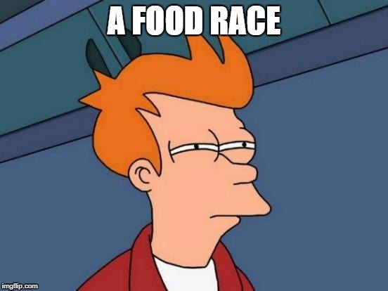 Futurama Fry Meme | A FOOD RACE | image tagged in memes,futurama fry | made w/ Imgflip meme maker