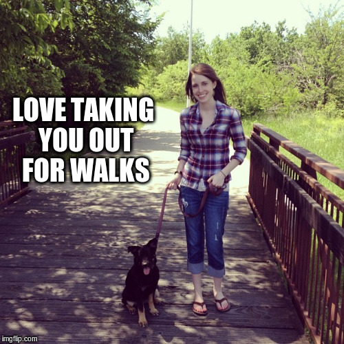 LOVE TAKING YOU OUT FOR WALKS | made w/ Imgflip meme maker