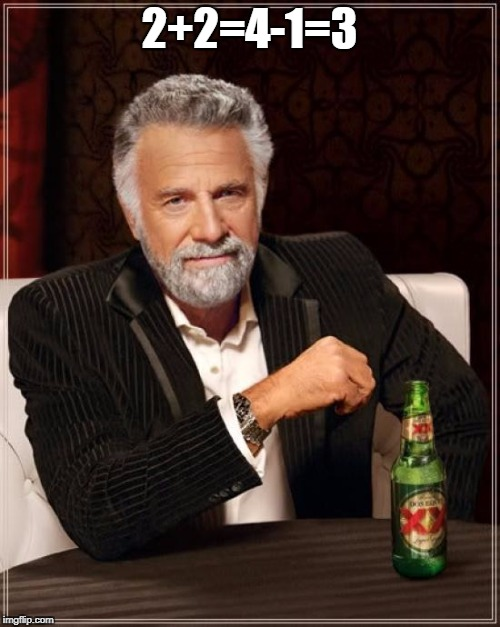 The Most Interesting Man In The World Meme | 2+2=4-1=3 | image tagged in memes,the most interesting man in the world | made w/ Imgflip meme maker