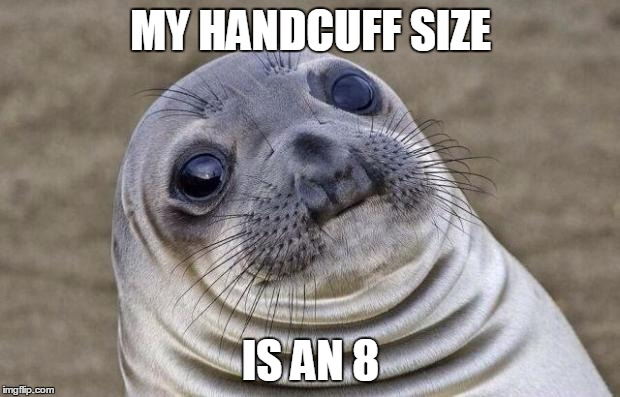 Awkward Moment Sealion Meme | MY HANDCUFF SIZE IS AN 8 | image tagged in memes,awkward moment sealion | made w/ Imgflip meme maker