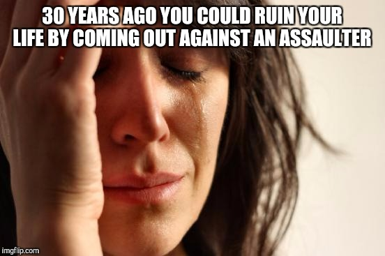 First World Problems Meme | 30 YEARS AGO YOU COULD RUIN YOUR LIFE BY COMING OUT AGAINST AN ASSAULTER | image tagged in memes,first world problems | made w/ Imgflip meme maker