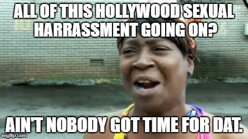 Aint Nobody Got Time For That Meme | ALL OF THIS HOLLYWOOD SEXUAL HARRASSMENT GOING ON? AIN'T NOBODY GOT TIME FOR DAT. | image tagged in memes,aint nobody got time for that | made w/ Imgflip meme maker