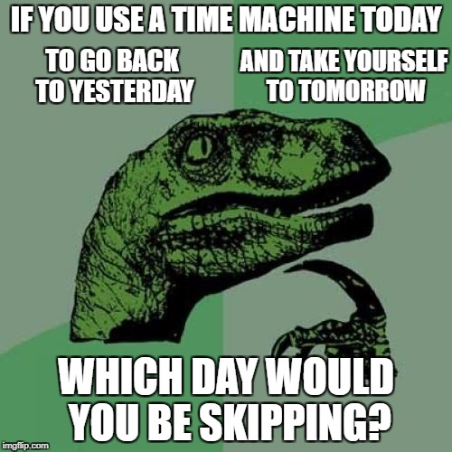 Philosoraptor Meme | IF YOU USE A TIME MACHINE TODAY WHICH DAY WOULD YOU BE SKIPPING? AND TAKE YOURSELF TO TOMORROW TO GO BACK TO YESTERDAY | image tagged in memes,philosoraptor | made w/ Imgflip meme maker