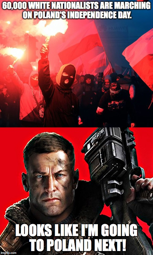 60,000 WHITE NATIONALISTS ARE MARCHING ON POLAND'S INDEPENDENCE DAY. LOOKS LIKE I'M GOING TO POLAND NEXT! | image tagged in wolfenstein,poland,nazis,white nationalism | made w/ Imgflip meme maker