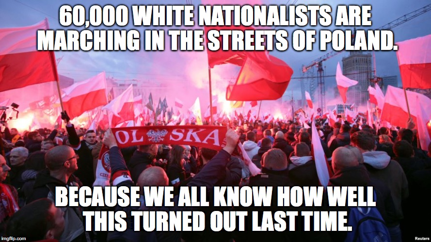 60,000 WHITE NATIONALISTS ARE MARCHING IN THE STREETS OF POLAND. BECAUSE WE ALL KNOW HOW WELL THIS TURNED OUT LAST TIME. | image tagged in poland,nazis,white nationalism | made w/ Imgflip meme maker