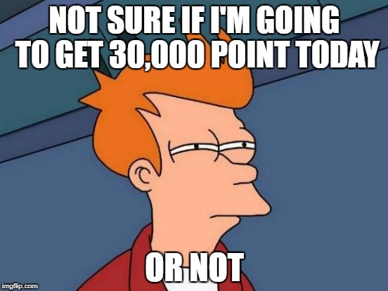 Futurama Fry Meme | NOT SURE IF I'M GOING TO GET 30,000 POINT TODAY OR NOT | image tagged in memes,futurama fry,30000 points,wondering,so close | made w/ Imgflip meme maker