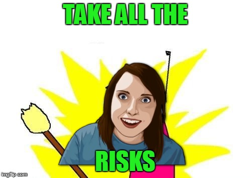 TAKE ALL THE RISKS | made w/ Imgflip meme maker