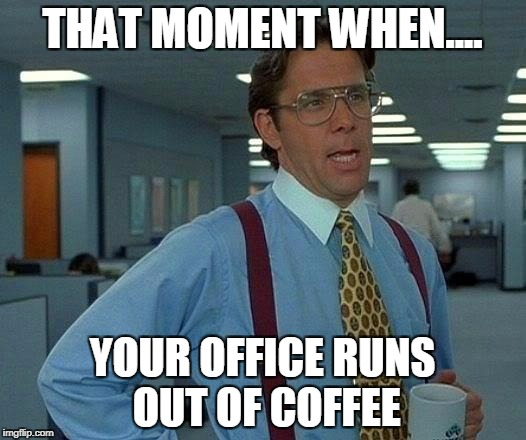 That Would Be Great Meme | THAT MOMENT WHEN.... YOUR OFFICE RUNS OUT OF COFFEE | image tagged in memes,that would be great | made w/ Imgflip meme maker