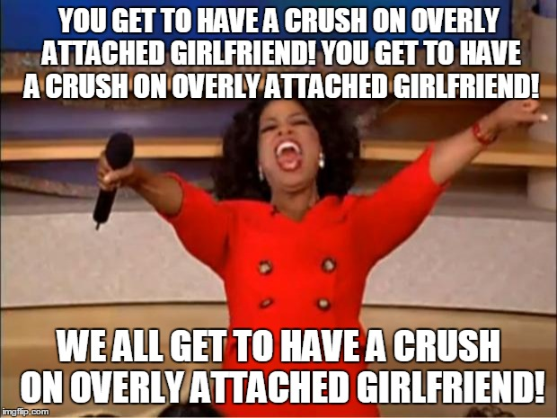 Oprah You Get A Meme | YOU GET TO HAVE A CRUSH ON OVERLY ATTACHED GIRLFRIEND! YOU GET TO HAVE A CRUSH ON OVERLY ATTACHED GIRLFRIEND! WE ALL GET TO HAVE A CRUSH ON  | image tagged in memes,oprah you get a | made w/ Imgflip meme maker
