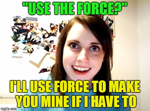 """USE THE FORCE?"" I'LL USE FORCE TO MAKE YOU MINE IF I HAVE TO 