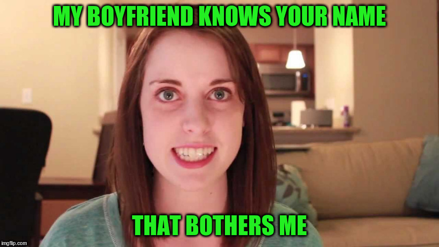 MY BOYFRIEND KNOWS YOUR NAME THAT BOTHERS ME | made w/ Imgflip meme maker