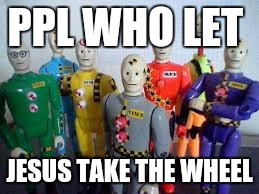 PPL WHO LET JESUS TAKE THE WHEEL | image tagged in let jesus take the wheel | made w/ Imgflip meme maker