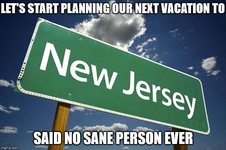 Sun-Fun New Jersey :-/ | LET'S START PLANNING OUR NEXT VACATION TO SAID NO SANE PERSON EVER | image tagged in new jersey,memes,vacation,insane | made w/ Imgflip meme maker