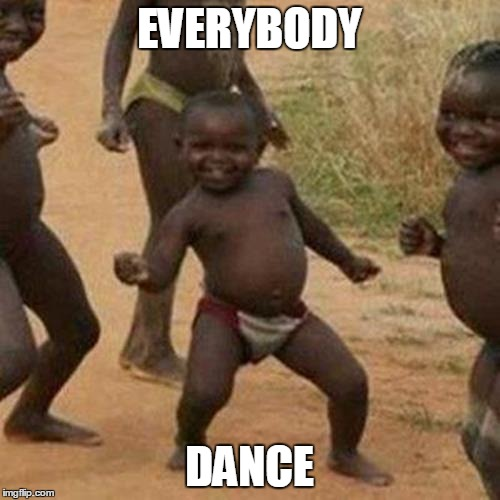 Third World Success Kid Meme | EVERYBODY DANCE | image tagged in memes,third world success kid | made w/ Imgflip meme maker