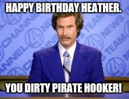 HAPPY BIRTHDAY HEATHER. YOU DIRTY PIRATE HOOKER! | image tagged in anchor man | made w/ Imgflip meme maker