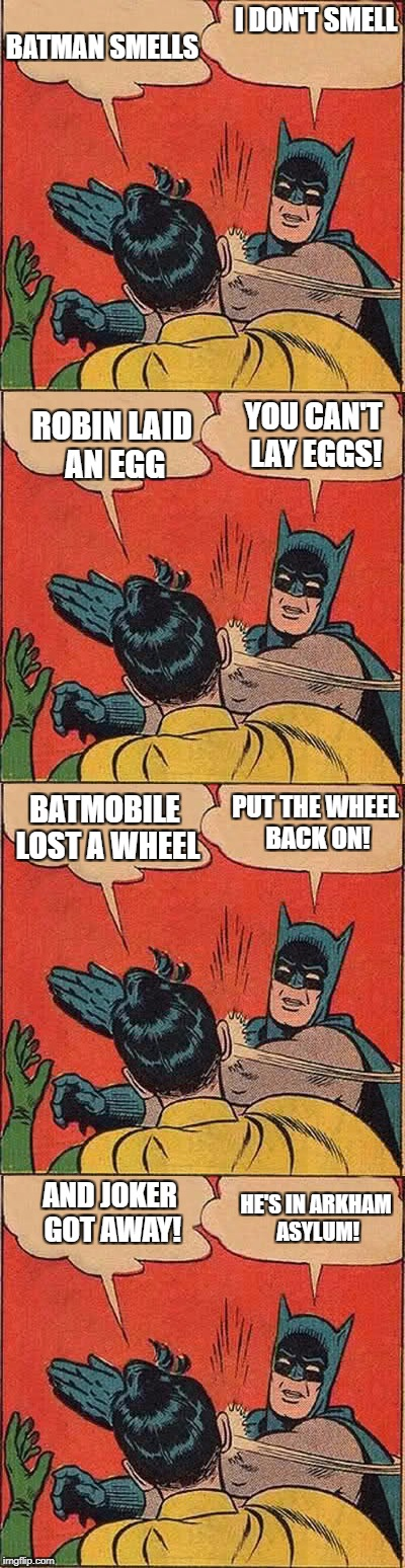 Batman and Robin | I DON'T SMELL BATMAN SMELLS ROBIN LAID AN EGG YOU CAN'T LAY EGGS! BATMOBILE LOST A WHEEL PUT THE WHEEL BACK ON! AND JOKER GOT AWAY! HE'S IN  | image tagged in batman slapping robin,batman | made w/ Imgflip meme maker