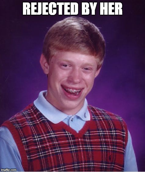 Bad Luck Brian Meme | REJECTED BY HER | image tagged in memes,bad luck brian | made w/ Imgflip meme maker