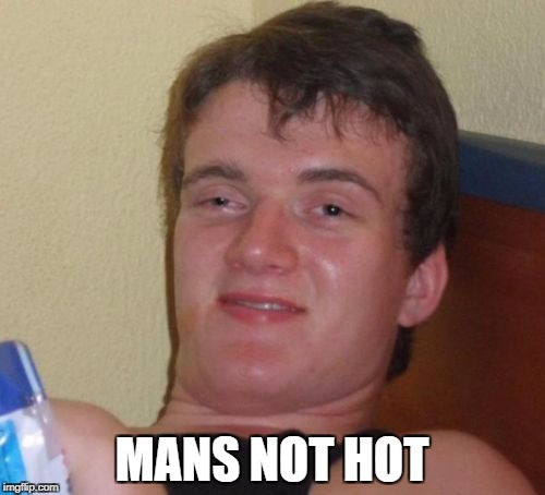 10 Guy Meme | MANS NOT HOT | image tagged in memes,10 guy | made w/ Imgflip meme maker