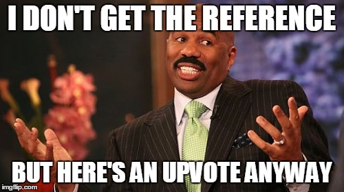 Steve Harvey Meme | I DON'T GET THE REFERENCE BUT HERE'S AN UPVOTE ANYWAY | image tagged in memes,steve harvey | made w/ Imgflip meme maker