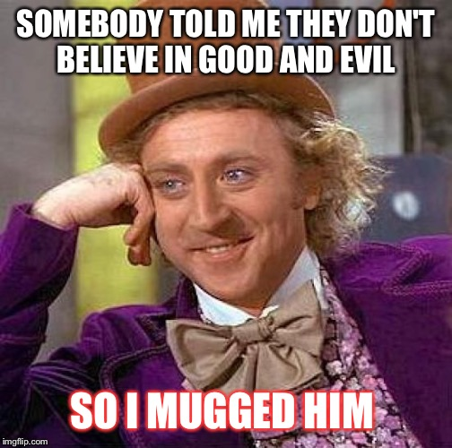 Creepy Condescending Wonka Meme | SOMEBODY TOLD ME THEY DON'T BELIEVE IN GOOD AND EVIL SO I MUGGED HIM | image tagged in memes,creepy condescending wonka | made w/ Imgflip meme maker