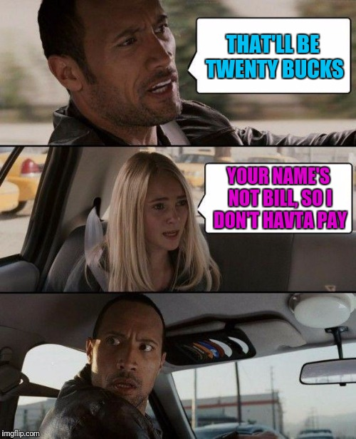 The Rock Driving Meme | THAT'LL BE TWENTY BUCKS YOUR NAME'S NOT BILL, SO I DON'T HAVTA PAY | image tagged in memes,the rock driving | made w/ Imgflip meme maker