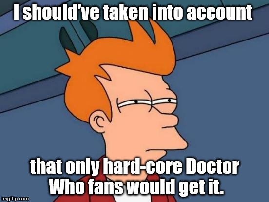 Futurama Fry Meme | I should've taken into account that only hard-core Doctor Who fans would get it. | image tagged in memes,futurama fry | made w/ Imgflip meme maker