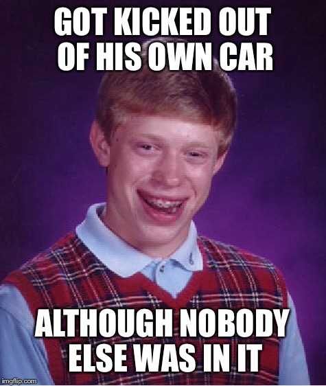 Bad Luck Brian Meme | GOT KICKED OUT OF HIS OWN CAR ALTHOUGH NOBODY ELSE WAS IN IT | image tagged in memes,bad luck brian | made w/ Imgflip meme maker
