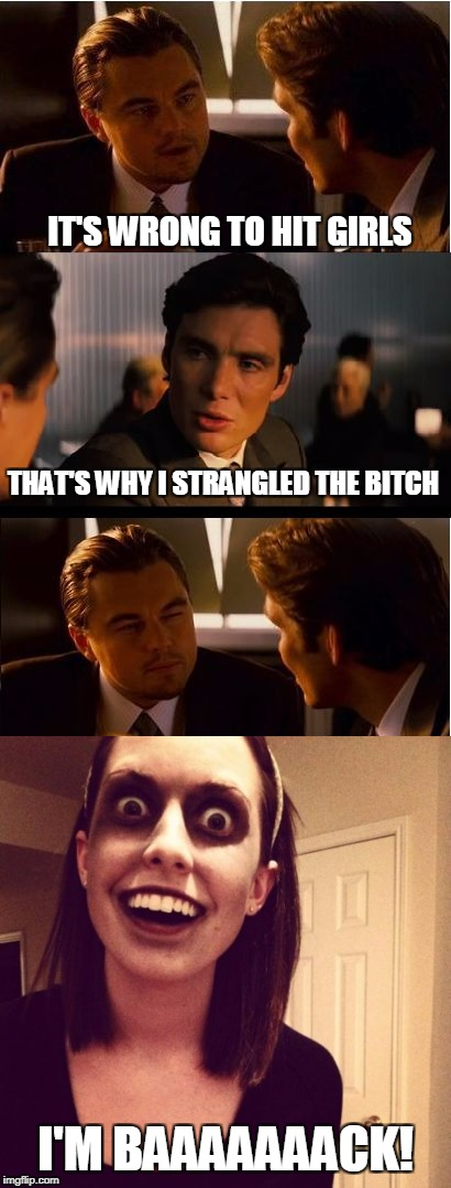 Never hit girls! | IT'S WRONG TO HIT GIRLS THAT'S WHY I STRANGLED THE B**CH I'M BAAAAAAACK! | image tagged in inception,overly attached girlfriend weekend,leonardo dicaprio,funny memes,zombie | made w/ Imgflip meme maker