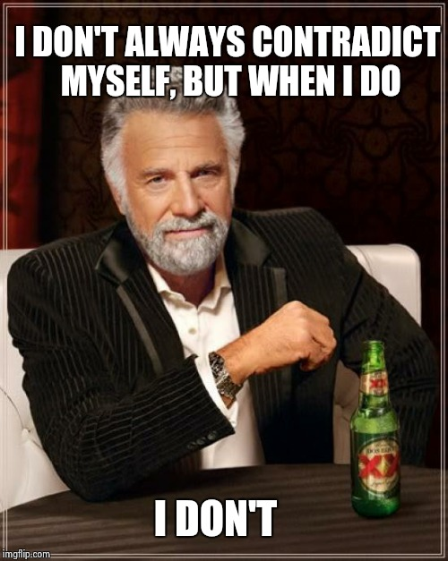 The Most Interesting Man In The World Meme | I DON'T ALWAYS CONTRADICT MYSELF, BUT WHEN I DO I DON'T | image tagged in memes,the most interesting man in the world | made w/ Imgflip meme maker