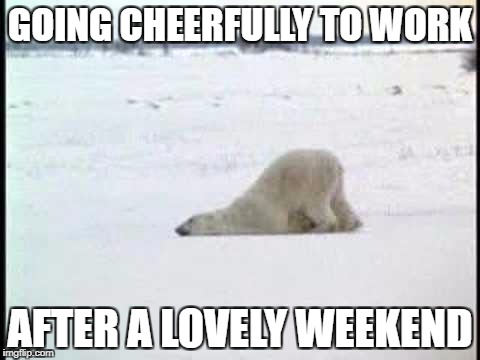GOING CHEERFULLY TO WORK AFTER A LOVELY WEEKEND | image tagged in memes | made w/ Imgflip meme maker