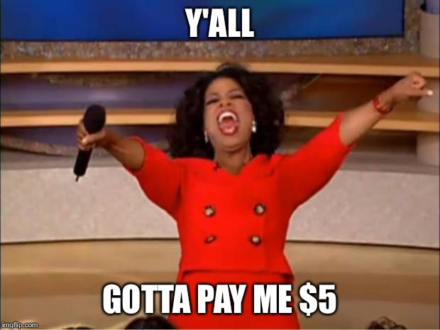 Oprah You Get A Meme | Y'ALL GOTTA PAY ME $5 | image tagged in memes,oprah you get a | made w/ Imgflip meme maker