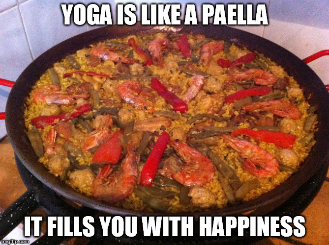 YOGA IS LIKE A PAELLA IT FILLS YOU WITH HAPPINESS | image tagged in paella | made w/ Imgflip meme maker
