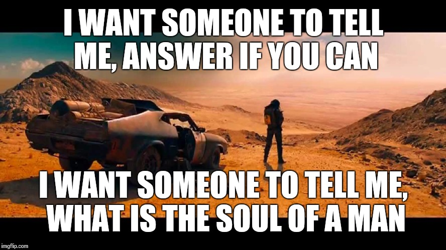 Mad max video game intro song Steven Stern Soul of a Man  | I WANT SOMEONE TO TELL ME, ANSWER IF YOU CAN I WANT SOMEONE TO TELL ME, WHAT IS THE SOUL OF A MAN | image tagged in mad max,video games,song lyrics,memes | made w/ Imgflip meme maker
