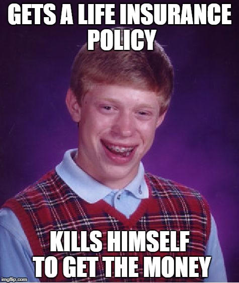 Bad Luck Brian Meme | GETS A LIFE INSURANCE POLICY KILLS HIMSELF TO GET THE MONEY | image tagged in memes,bad luck brian | made w/ Imgflip meme maker