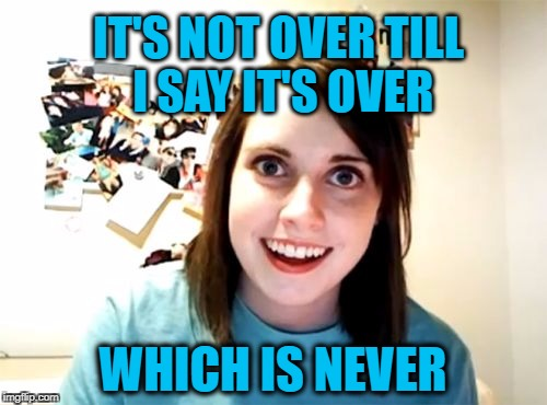 Overly Attached Girlfriend Weekend, a Socrates, isayisay and Craziness_all_the_way event on Nov 10-12th. | IT'S NOT OVER TILL I SAY IT'S OVER WHICH IS NEVER | image tagged in overly attached girlfriend,overly attached girlfriend weekend,overly obsessed girlfriend,obsessed | made w/ Imgflip meme maker