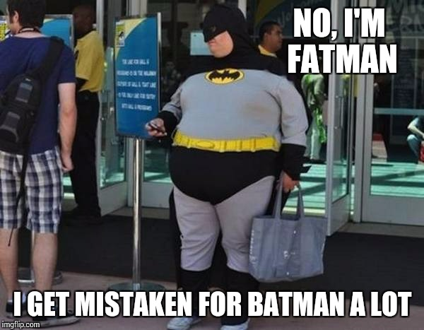 NO, I'M FATMAN I GET MISTAKEN FOR BATMAN A LOT | made w/ Imgflip meme maker
