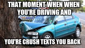 When You're Crush texts you back | THAT MOMENT WHEN WHEN YOU'RE DRIVING AND YOU'RE CRUSH TEXTS YOU BACK | image tagged in memes,funny,car crash | made w/ Imgflip meme maker