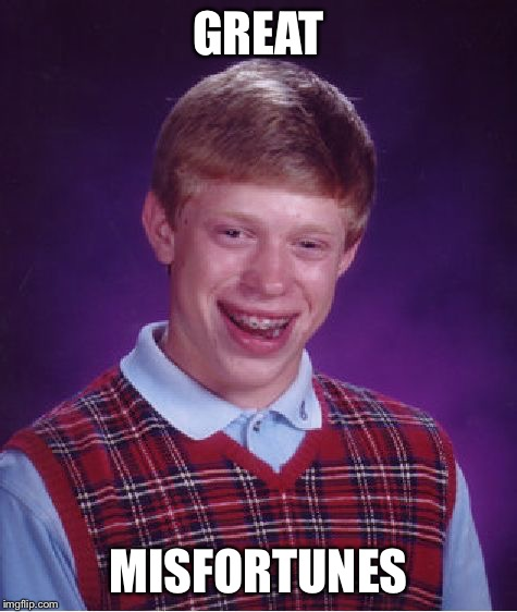Bad Luck Brian Meme | GREAT MISFORTUNES | image tagged in memes,bad luck brian | made w/ Imgflip meme maker
