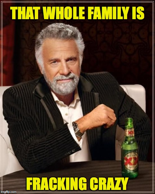 The Most Interesting Man In The World Meme | THAT WHOLE FAMILY IS FRACKING CRAZY | image tagged in memes,the most interesting man in the world | made w/ Imgflip meme maker
