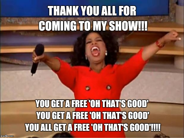 Oprah You Get A Meme | THANK YOU ALL FOR COMING TO MY SHOW!!! YOU GET A FREE 'OH THAT'S GOOD' YOU GET A FREE 'OH THAT'S GOOD' YOU ALL GET A FREE 'OH THAT'S GOOD'!! | image tagged in memes,oprah you get a | made w/ Imgflip meme maker