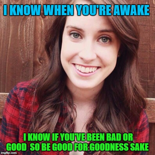 OAG Smiling long hair craziness | I KNOW WHEN YOU'RE AWAKE I KNOW IF YOU'VE BEEN BAD OR GOOD  SO BE GOOD FOR GOODNESS SAKE | image tagged in oag smiling long hair craziness | made w/ Imgflip meme maker