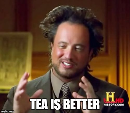 Ancient Aliens Meme | TEA IS BETTER | image tagged in memes,ancient aliens | made w/ Imgflip meme maker