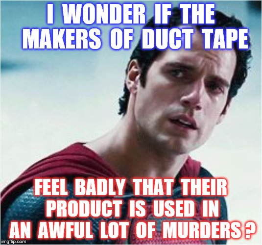 Superman | I  WONDER  IF  THE  MAKERS  OF  DUCT  TAPE FEEL  BADLY  THAT  THEIR  PRODUCT  IS  USED  IN  AN  AWFUL  LOT  OF  MURDERS ? | image tagged in memes,superman,duct tape,murder,funny | made w/ Imgflip meme maker