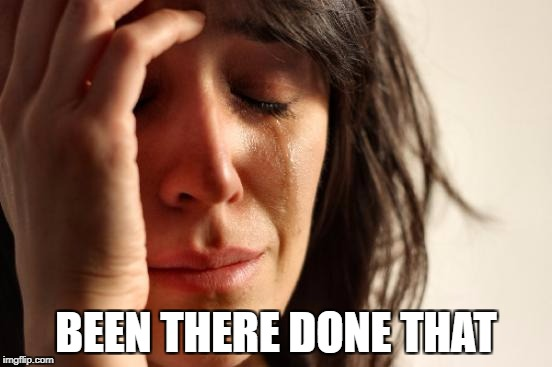 First World Problems Meme | BEEN THERE DONE THAT | image tagged in memes,first world problems | made w/ Imgflip meme maker