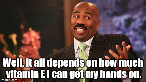 Inspired by someone else's meme about Lili Von Shtupp | Well, it all depends on how much vitamin E I can get my hands on. | image tagged in memes,steve harvey,blazing saddles | made w/ Imgflip meme maker