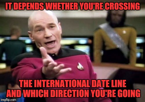 Picard Wtf Meme | IT DEPENDS WHETHER YOU'RE CROSSING THE INTERNATIONAL DATE LINE AND WHICH DIRECTION YOU'RE GOING | image tagged in memes,picard wtf | made w/ Imgflip meme maker