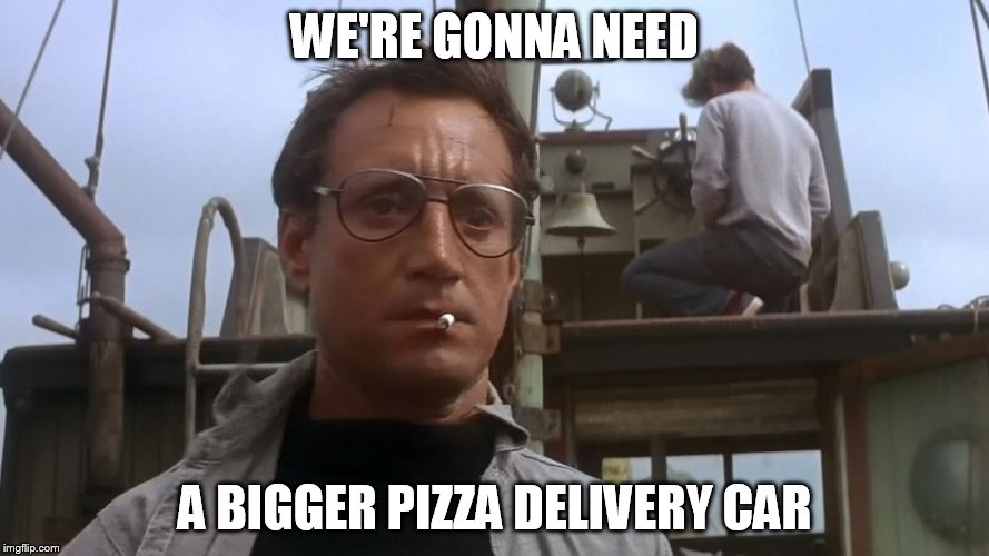 Going to need a bigger boat | WE'RE GONNA NEED A BIGGER PIZZA DELIVERY CAR | image tagged in going to need a bigger boat | made w/ Imgflip meme maker