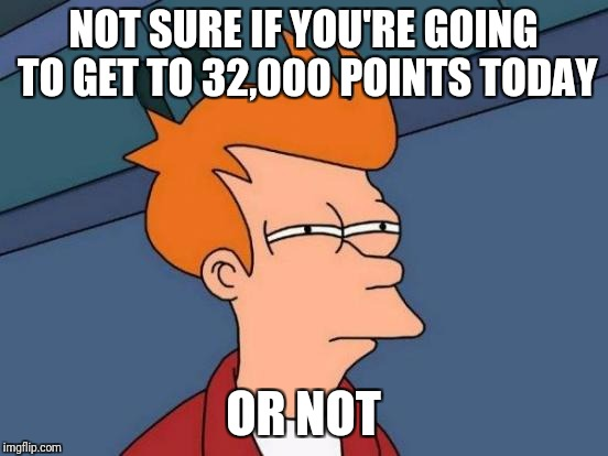 Futurama Fry Meme | NOT SURE IF YOU'RE GOING TO GET TO 32,000 POINTS TODAY OR NOT | image tagged in memes,futurama fry | made w/ Imgflip meme maker