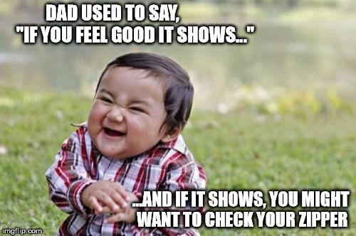 "Like Father Like Son | DAD USED TO SAY,             ""IF YOU FEEL GOOD IT SHOWS..."" ...AND IF IT SHOWS, YOU MIGHT WANT TO CHECK YOUR ZIPPER 
